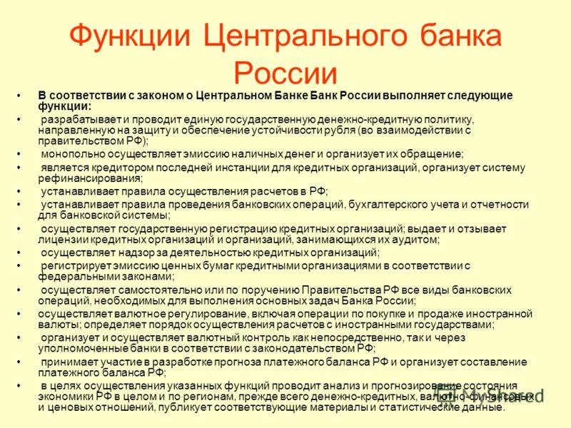 Функции Центрального банка России В соответствии с законом о Центральном Банке Банк России выполняет следующие функции: разрабатывает и проводит единую государственную денежно-кредитную политику, направленную на защиту и обеспечение устойчивости рубл