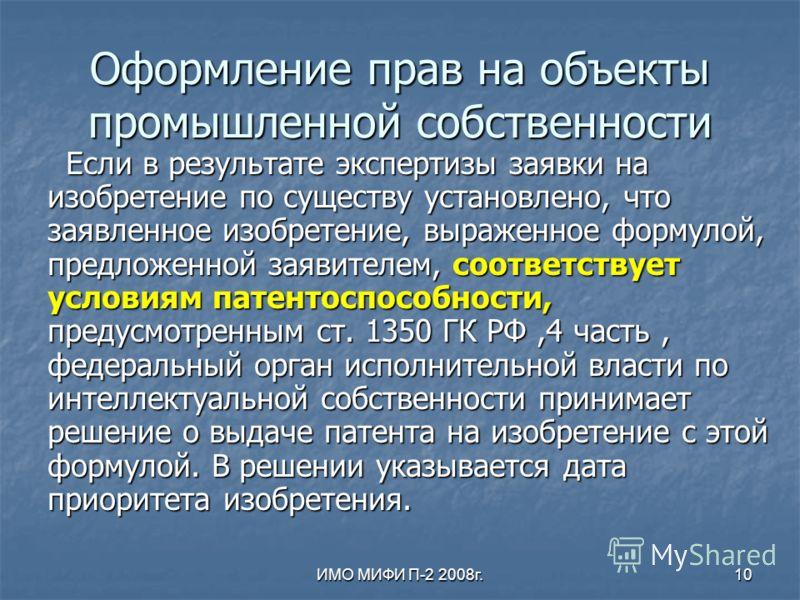 ИМО МИФИ П-2 2008г.10 Оформление прав на объекты промышленной собственности Если в результате экспертизы заявки на изобретение по существу установлено, что заявленное изобретение, выраженное формулой, предложенной заявителем, соответствует условиям п