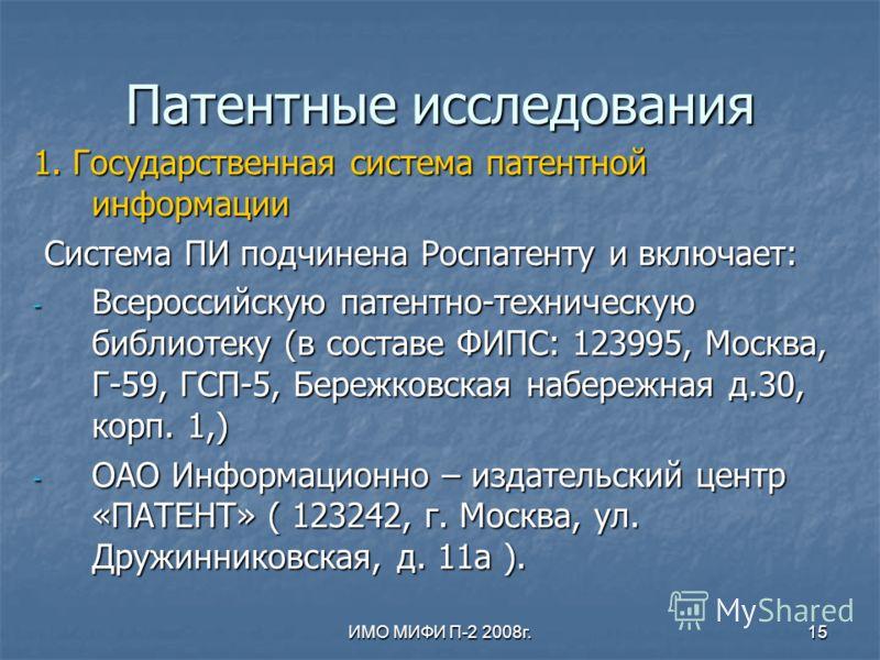 ИМО МИФИ П-2 2008г.15 Патентные исследования 1. Государственная система патентной информации Система ПИ подчинена Роспатенту и включает: Система ПИ подчинена Роспатенту и включает: - Всероссийскую патентно-техническую библиотеку (в составе ФИПС: 1239