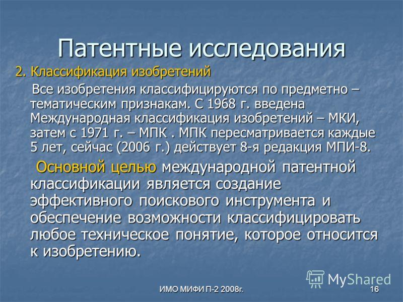ИМО МИФИ П-2 2008г.16 Патентные исследования 2. Классификация изобретений Все изобретения классифицируются по предметно – тематическим признакам. С 1968 г. введена Международная классификация изобретений – МКИ, затем с 1971 г. – МПК. МПК пересматрива