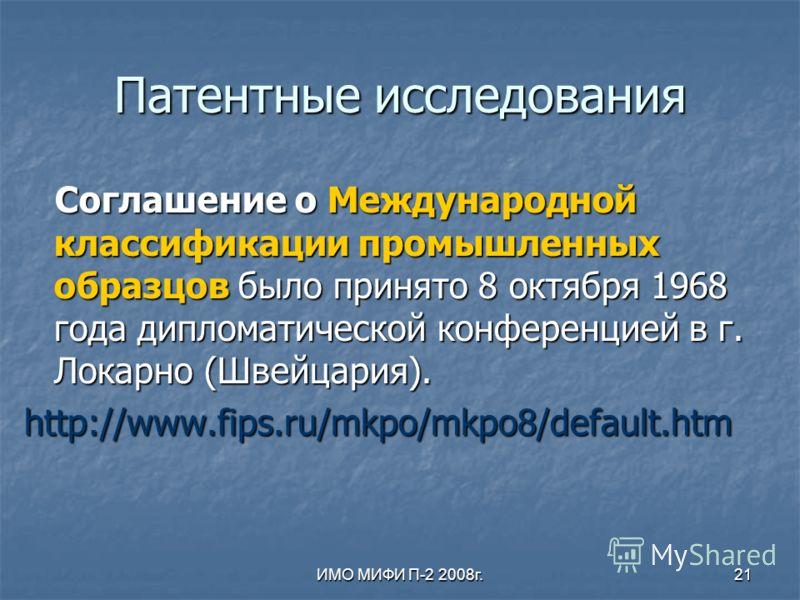 ИМО МИФИ П-2 2008г.21 Патентные исследования Соглашение о Международной классификации промышленных образцов было принято 8 октября 1968 года дипломатической конференцией в г. Локарно (Швейцария). Соглашение о Международной классификации промышленных