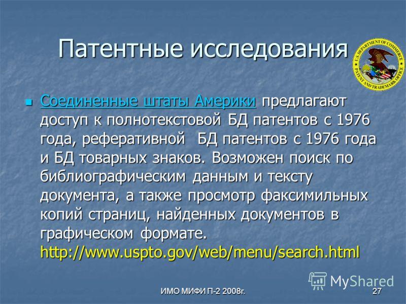 ИМО МИФИ П-2 2008г.27 Патентные исследования Соединенные штаты Америки предлагают доступ к полнотекстовой БД патентов с 1976 года, реферативной БД патентов с 1976 года и БД товарных знаков. Возможен поиск по библиографическим данным и тексту документ