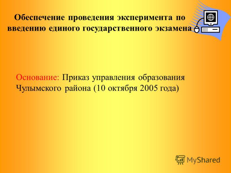 Обеспечение проведения эксперимента по введению единого государственного экзамена Основание: Приказ управления образования Чулымского района (10 октября 2005 года)