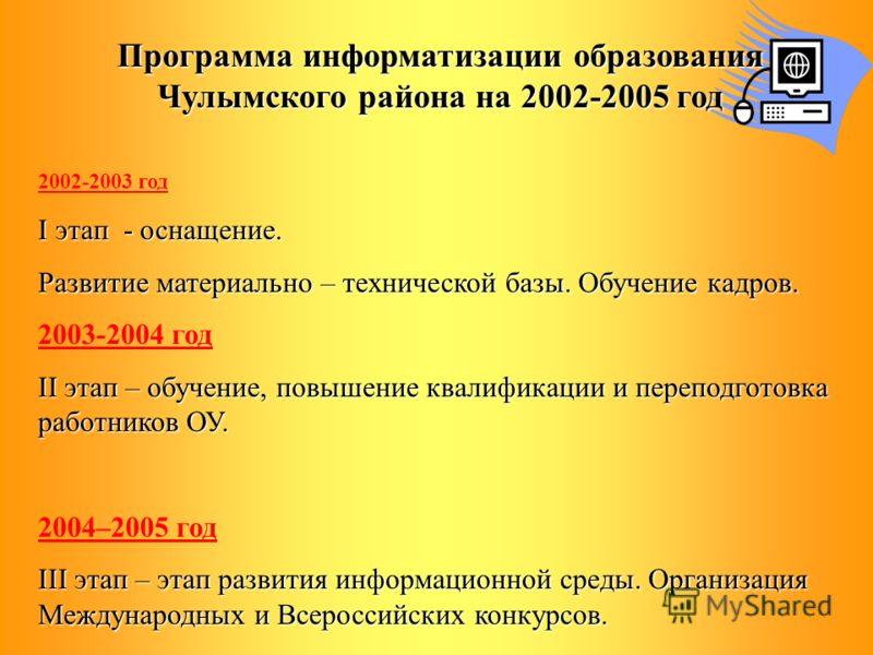 Программа информатизации образования Чулымского района на 2002-2005 год 2002-2003 год I этап - оснащение. Развитие материально – технической базы. Обучение кадров. 2003-2004 год II этап – обучение, повышение квалификации и переподготовка работников О