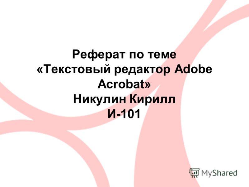 Реферат по теме «Текстовый редактор Adobe Acrobat» Никулин Кирилл И-101