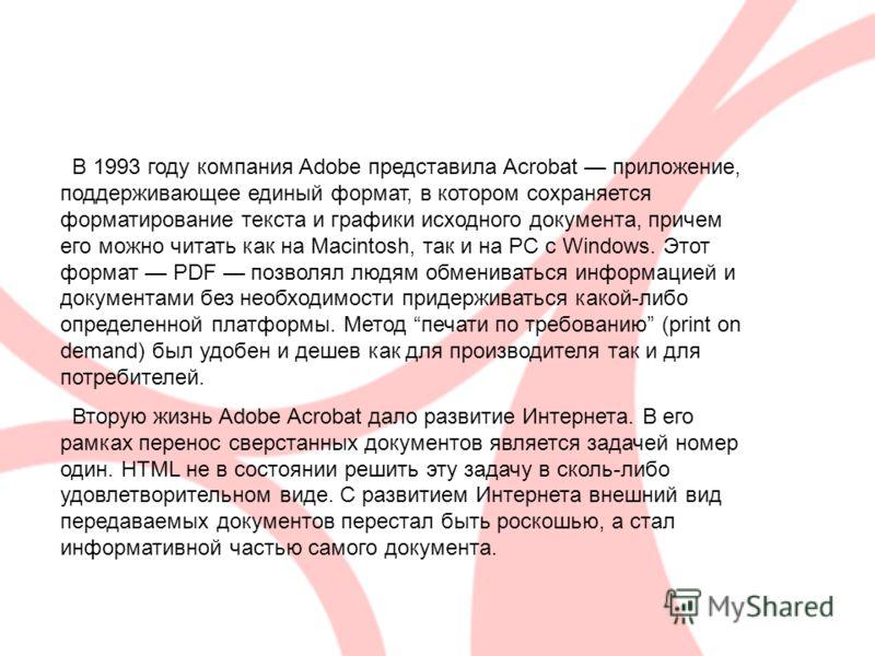 В 1993 году компания Adobe представила Acrobat приложение, поддерживающее единый формат, в котором сохраняется форматирование текста и графики исходного документа, причем его можно читать как на Macintosh, так и на PC с Windows. Этот формат PDF позво