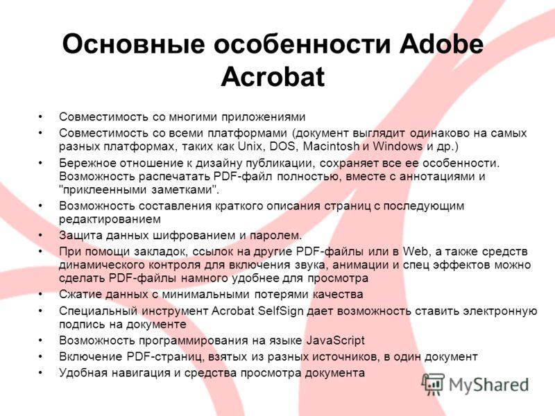 Основные особенности Adobe Acrobat Совместимость со многими приложениями Совместимость со всеми платформами (документ выглядит одинаково на самых разных платформах, таких как Unix, DOS, Macintosh и Windows и др.) Бережное отношение к дизайну публикац