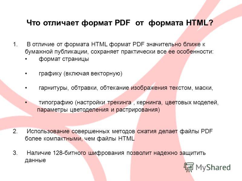 Что отличает формат PDF от формата HTML? 1. В отличие от формата HTML формат PDF значительно ближе к бумажной публикации, сохраняет практически все ее особенности: формат страницы графику (включая векторную) гарнитуры, обтравки, обтекание изображения