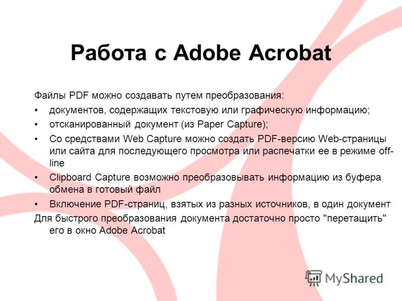 Работа с Adobe Acrobat Файлы PDF можно создавать путем преобразования: документов, содержащих текстовую или графическую информацию; отсканированный документ (из Paper Capture); Со средствами Web Capture можно создать PDF-версию Web-страницы или сайта