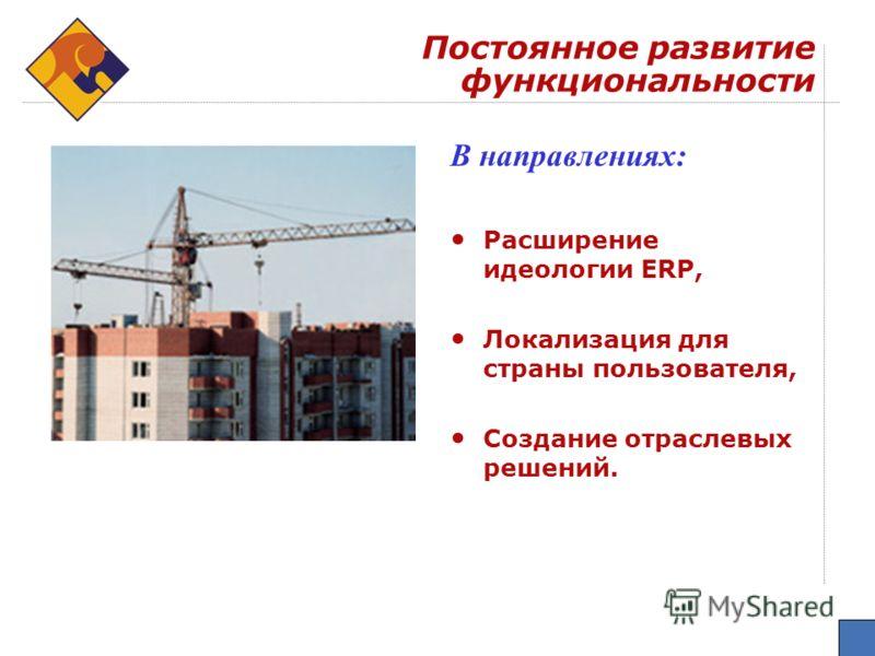 Постоянное развитие функциональности В направлениях: Расширение идеологии ERP, Локализация для страны пользователя, Создание отраслевых решений.