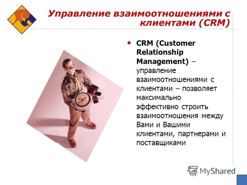 Управление взаимоотношениями с клиентами (CRM) CRM (Customer Relationship Management) – управление взаимоотношениями с клиентами – позволяет максимально эффективно строить взаимоотношения между Вами и Вашими клиентами, партнерами и поставщиками