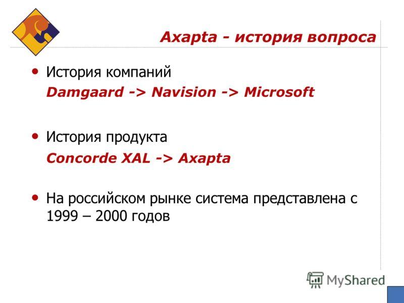 Аxapta - история вопроса История компаний Damgaard -> Navision -> Microsoft История продукта Concorde XAL -> Axapta На российском рынке система представлена с 1999 – 2000 годов