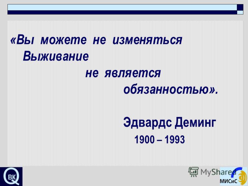 Q «Вы можете не изменяться Выживание не является обязанностью». Эдвардс Деминг 1900 – 1993