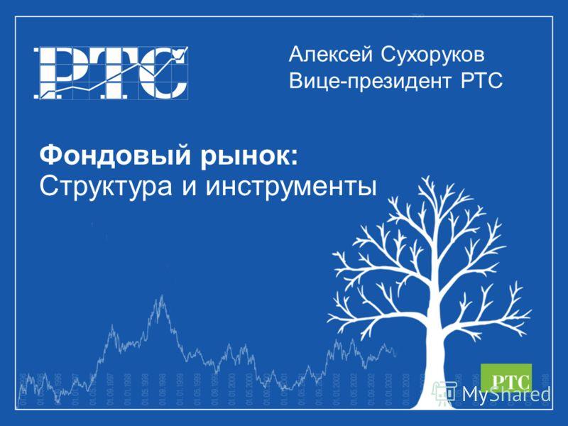 Фондовый рынок: Структура и инструменты Алексей Сухоруков Вице-президент РТС