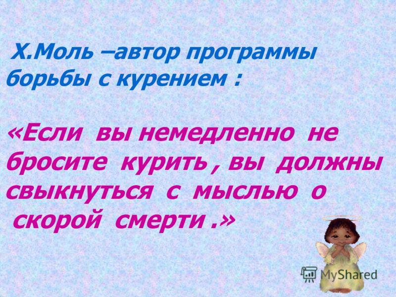 Х.Моль –автор программы борьбы с курением : «Если вы немедленно не бросите курить, вы должны свыкнуться с мыслью о скорой смерти.»