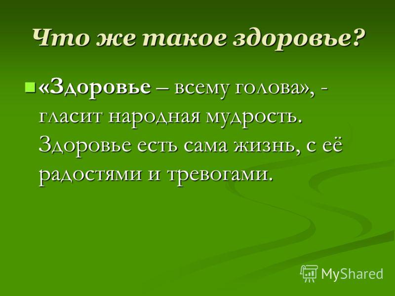Что же такое здоровье? «Здоровье – всему голова», - гласит народная мудрость. Здоровье есть сама жизнь, с её радостями и тревогами. «Здоровье – всему голова», - гласит народная мудрость. Здоровье есть сама жизнь, с её радостями и тревогами.