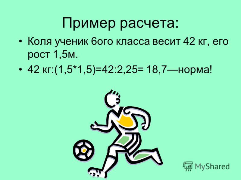 Пример расчета: Коля ученик 6ого класса весит 42 кг, его рост 1,5м. 42 кг:(1,5*1,5)=42:2,25= 18,7норма!
