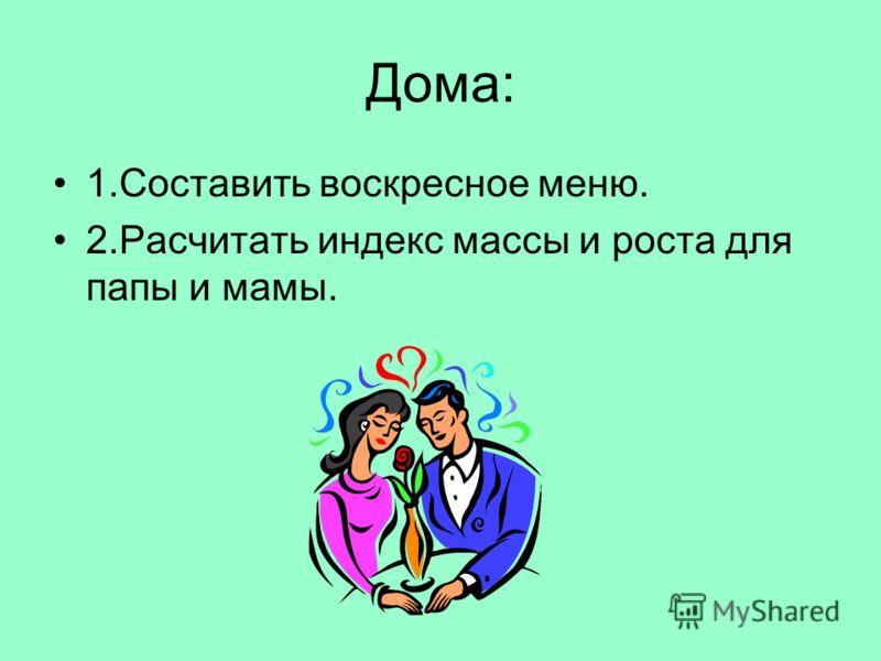 Дома: 1.Составить воскресное меню. 2.Расчитать индекс массы и роста для папы и мамы.