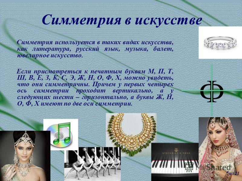 Симметрия в искусстве Симметрия используется в таких видах искусства, как литература, русский язык, музыка, балет, ювелирное искусство. Если присмотреться к печатным буквам М, П, Т, Ш, В, Е, З, К, С, Э, Ж, Н, О, Ф, Х, можно увидеть, что они симметрич