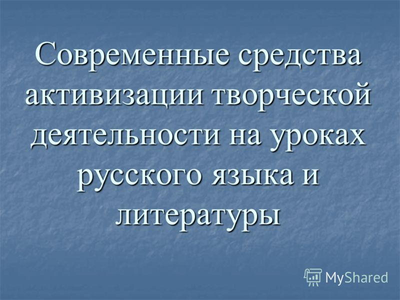 Современные средства активизации творческой деятельности на уроках русского языка и литературы
