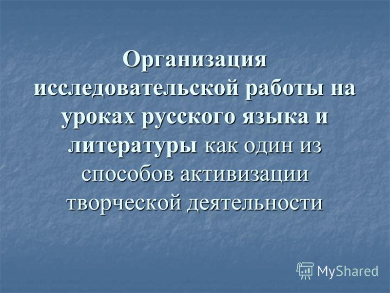 Организация исследовательской работы на уроках русского языка и литературы как один из способов активизации творческой деятельности