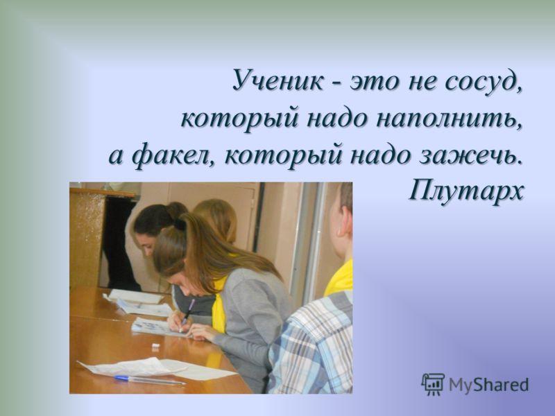 Ученик - это не сосуд, который надо наполнить, а факел, который надо зажечь. Плутарх