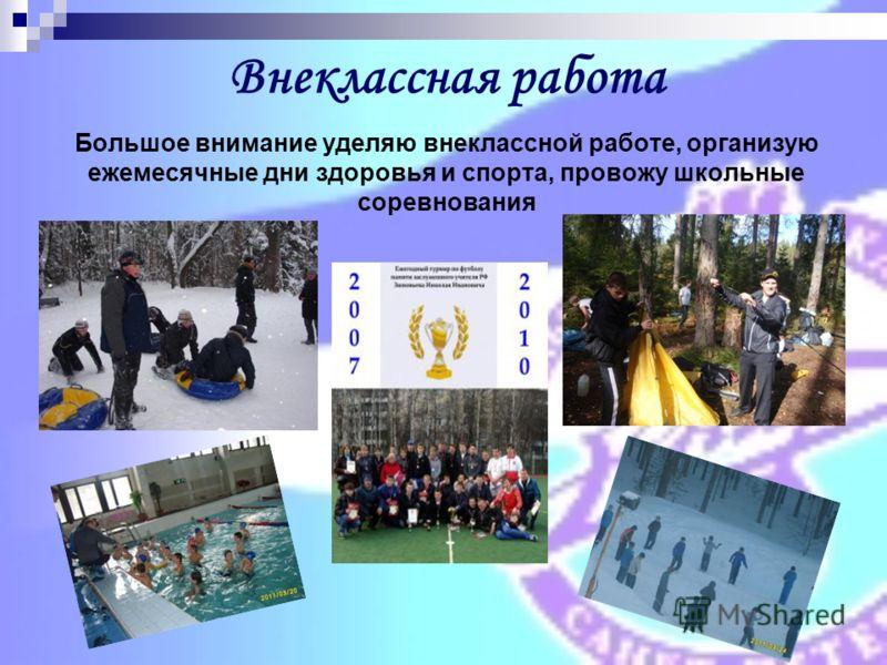 Большое внимание уделяю внеклассной работе, организую ежемесячные дни здоровья и спорта, провожу школьные соревнования Внеклассная работа