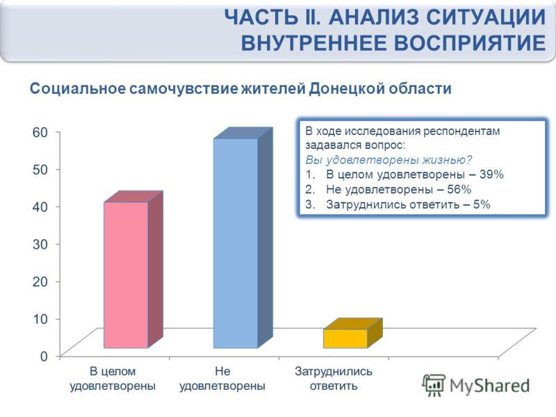 В ходе исследования респондентам задавался вопрос: На сколько Вы удовлетворены жизнью в регионе 1.В целом удовлетворены -39% 2.Не удовлетворены -56% 3. Затруднились ответить -5% Социальное самочувствие жителей Донецкой области ЧАСТЬ II. АНАЛИЗ СИТУАЦ