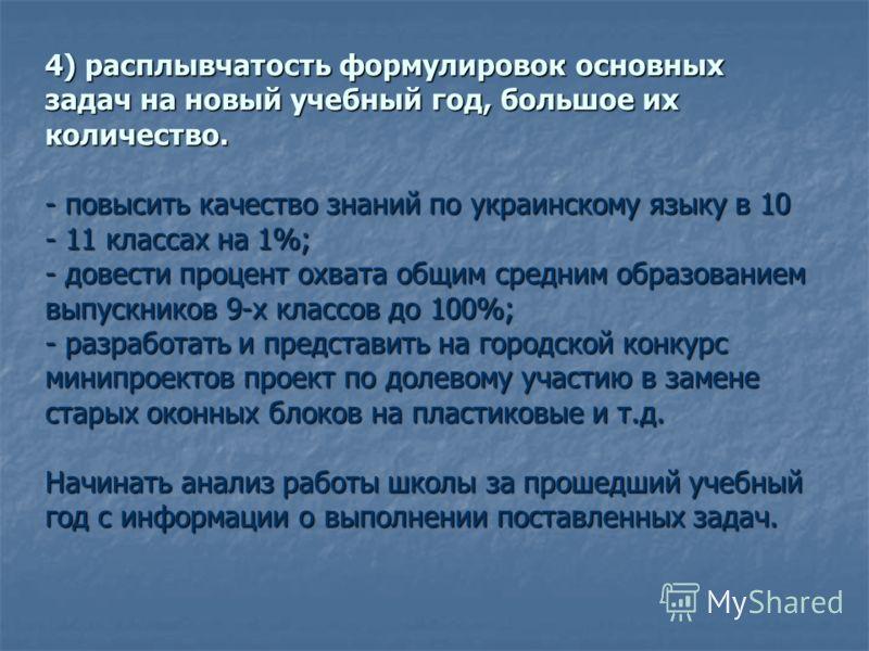 4) расплывчатость формулировок основных задач на новый учебный год, большое их количество. - повысить качество знаний по украинскому языку в 10 - 11 классах на 1%; - довести процент охвата общим средним образованием выпускников 9-х классов до 100%; -