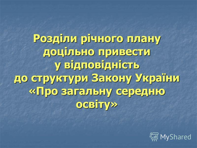 Розділи річного плану доцільно привести у відповідність до структури Закону України «Про загальну середню освіту»