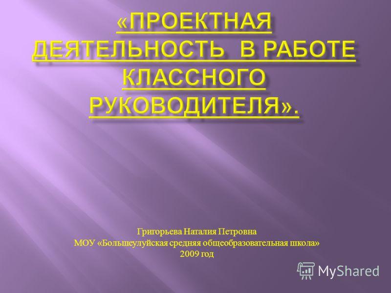 Григорьева Наталия Петровна МОУ « Большеулуйская средняя общеобразовательная школа » 2009 год