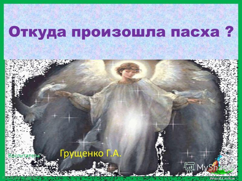 FokinaLida.75@mail.ru Откуда произошла пасха ? Грущенко Г.А. Воспитатель: