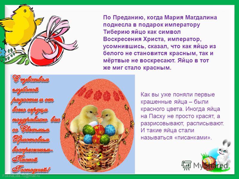 FokinaLida.75@mail.ru По Преданию, когда Мария Магдалина поднесла в подарок императору Тиберию яйцо как символ Воскресения Христа, император, усомнившись, сказал, что как яйцо из белого не становится красным, так и мёртвые не воскресают. Яйцо в тот ж