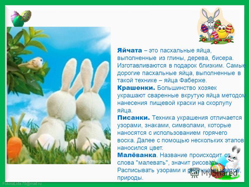 FokinaLida.75@mail.ru Яйчата – это пасхальные яйца, выполненные из глины, дерева, бисера. Изготавливаются в подарок близким. Самые дорогие пасхальные яйца, выполненные в такой технике – яйца Фаберже. Крашенки. Большинство хозяек украшают сваренные вк