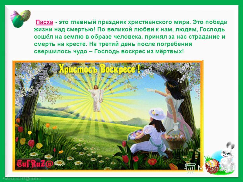 FokinaLida.75@mail.ru Пасха - это главный праздник христианского мира. Это победа жизни над смертью! По великой любви к нам, людям, Господь сошёл на землю в образе человека, принял за нас страдание и смерть на кресте. На третий день после погребения