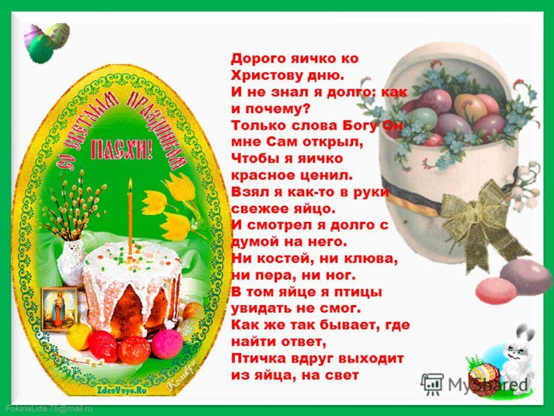 FokinaLida.75@mail.ru Дорого яичко ко Христову дню. И не знал я долго: как и почему? Только слова Богу Он мне Сам открыл, Чтобы я яичко красное ценил. Взял я как-то в руки свежее яйцо. И смотрел я долго с думой на него. Ни костей, ни клюва, ни пера,