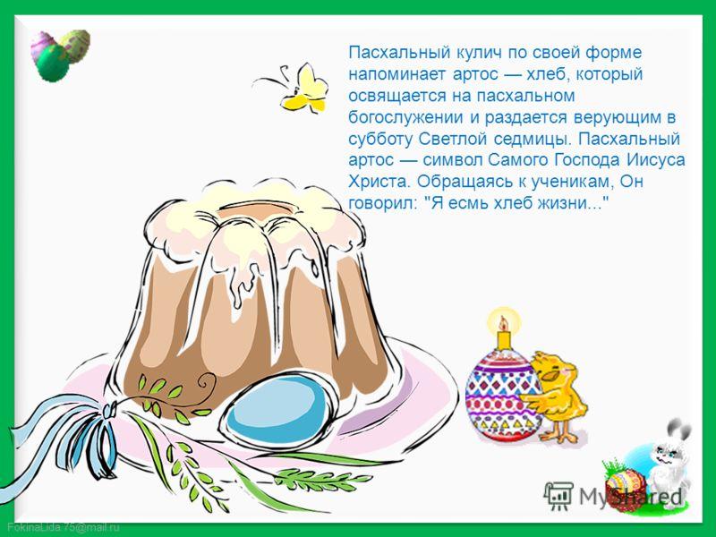 FokinaLida.75@mail.ru Пасхальный кулич по своей форме напоминает артос хлеб, который освящается на пасхальном богослужении и раздается верующим в субботу Светлой седмицы. Пасхальный артос символ Самого Господа Иисуса Христа. Обращаясь к ученикам, Он