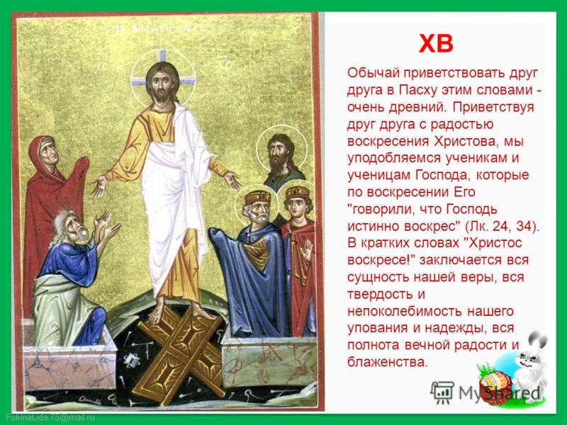 FokinaLida.75@mail.ru Обычай приветствовать друг друга в Пасху этим словами - очень древний. Приветствуя друг друга с радостью воскресения Христова, мы уподобляемся ученикам и ученицам Господа, которые по воскресении Его