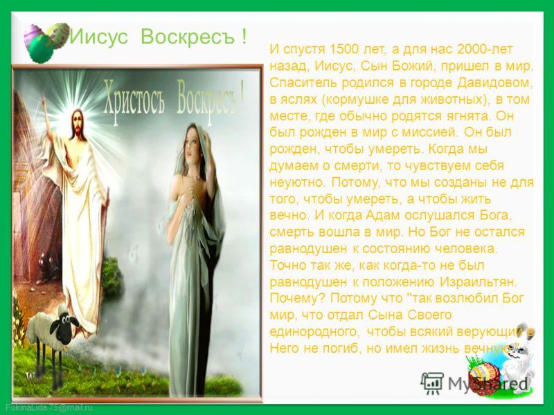 FokinaLida.75@mail.ru И спустя 1500 лет, а для нас 2000-лет назад, Иисус, Сын Божий, пришел в мир. Спаситель родился в городе Давидовом, в яслях (кормушке для животных), в том месте, где обычно родятся ягнята. Он был рожден в мир с миссией. Он был ро