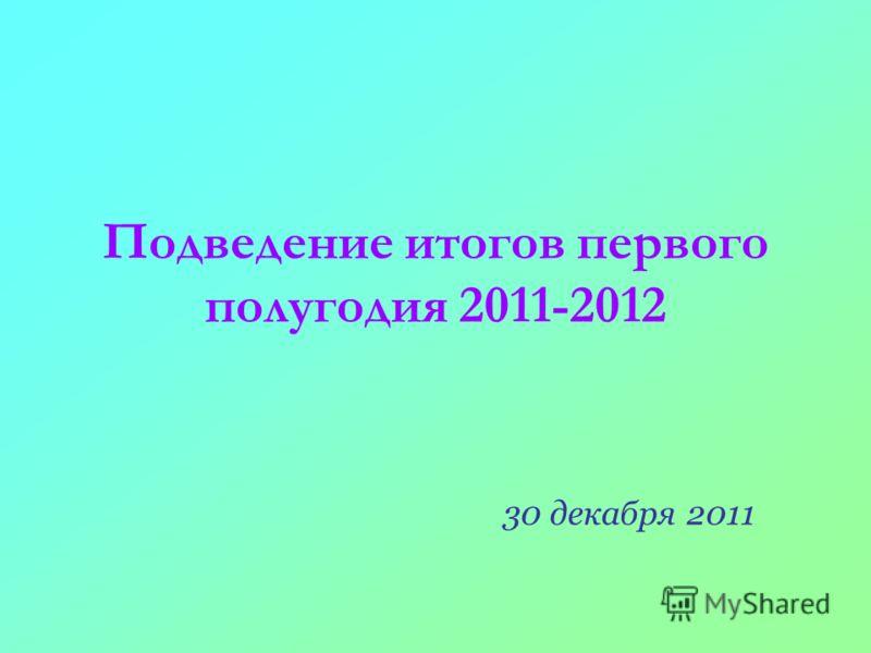 Подведение итогов первого полугодия 2011-2012 30 декабря 2011