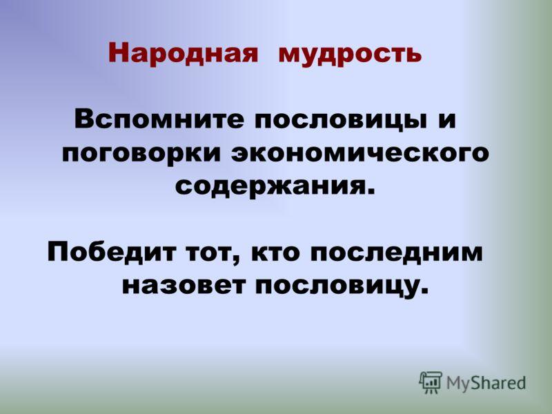Народная мудрость Вспомните пословицы и поговорки экономического содержания. Победит тот, кто последним назовет пословицу.