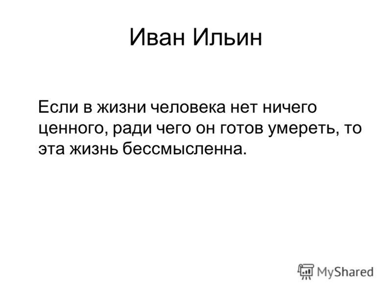 Иван Ильин Если в жизни человека нет ничего ценного, ради чего он готов умереть, то эта жизнь бессмысленна.