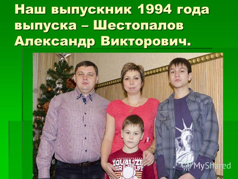 Наш выпускник 1994 года выпуска – Шестопалов Александр Викторович.