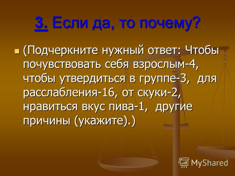 3. Если да, то почему? (Подчеркните нужный ответ: Чтобы почувствовать себя взрослым-4, чтобы утвердиться в группе-3, для расслабления-16, от скуки-2, нравиться вкус пива-1, другие причины (укажите).) (Подчеркните нужный ответ: Чтобы почувствовать себ