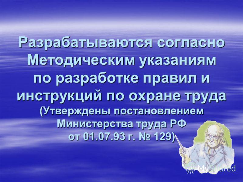 Разрабатываются согласно Методическим указаниям по разработке правил и инструкций по охране труда (Утверждены постановлением Министерства труда РФ от 01.07.93 г. 129)