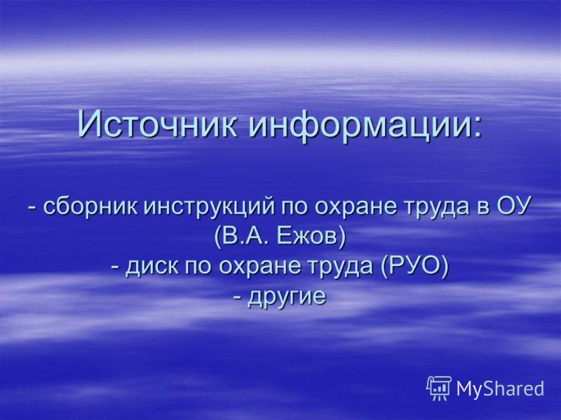 Источник информации: - сборник инструкций по охране труда в ОУ (В.А. Ежов) - диск по охране труда (РУО) - другие