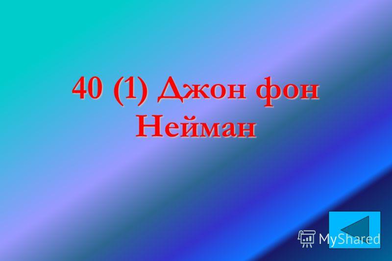 40 (1) Джон фон Нейман