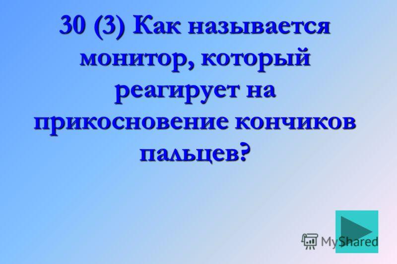 30 (3) Как называется монитор, который реагирует на прикосновение кончиков пальцев?