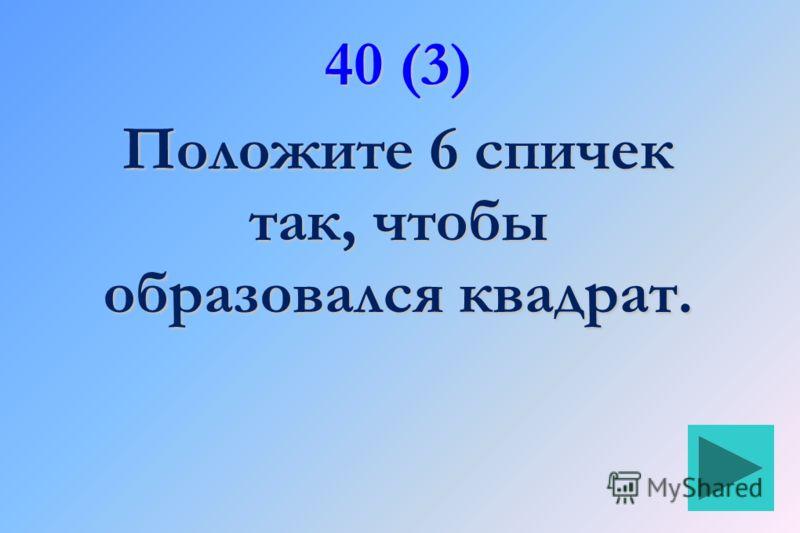40 (3) Положите 6 спичек так, чтобы образовался квадрат.