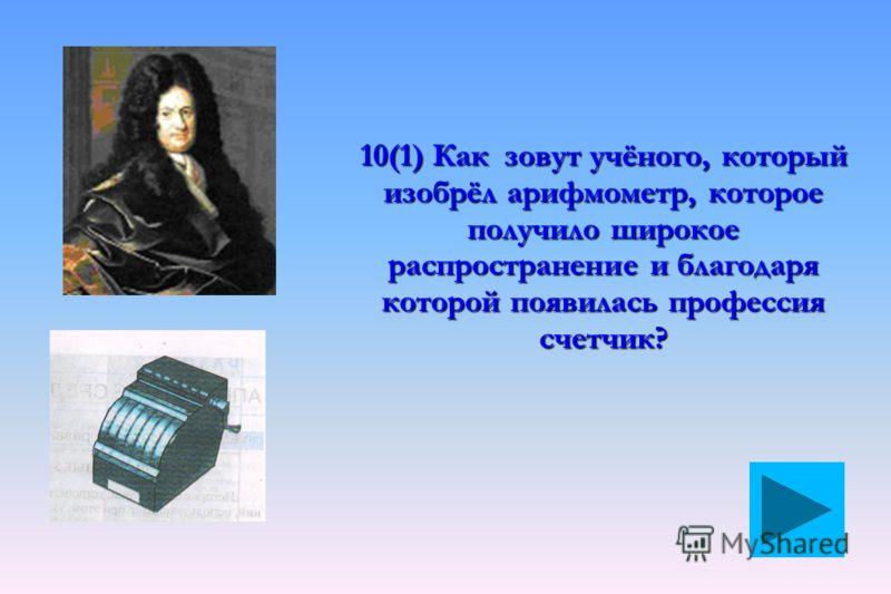 10(1) Как зовут учёного, который изобрёл арифмометр, которое получило широкое распространение и благодаря которой появилась профессия счетчик?